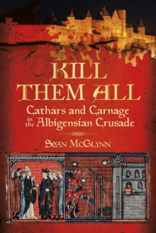 Kill Them All : Cathars and Carnage in the Albigensian Crusade, Paperback / softback Book