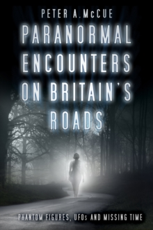 Paranormal Encounters on Britain's Roads : Phantom Figures, UFOs and Missing Time, Paperback / softback Book
