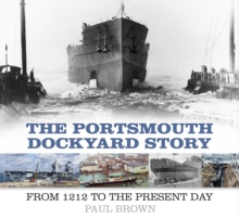 The Portsmouth Dockyard Story : From 1212 to the Present Day, Paperback Book