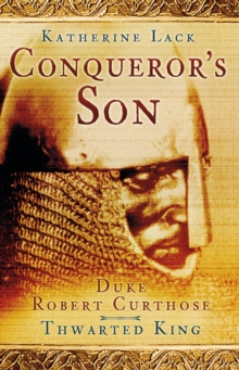 Conqueror's Son : Duke Robert Curthose, Thwarted King, Paperback / softback Book