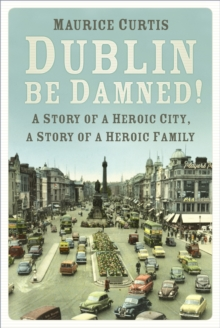 Dublin be Damned! : A Story of a Heroic City, A Story of a Heroic Family, Paperback Book