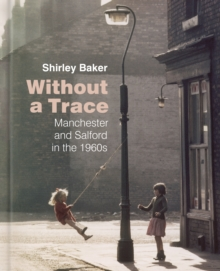 Without a Trace : Manchester and Salford in the 1960s, Hardback Book