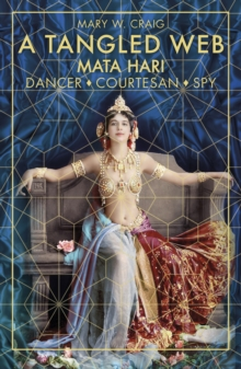 A Tangled Web: Mata Hari : Dancer, Courtesan, Spy, Paperback / softback Book