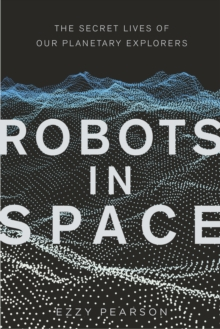 Robots in Space : The Secret Lives of Our Planetary Explorers, Hardback Book