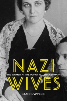 Nazi Wives : The Women at the Top of Hitler's Germany, Hardback Book