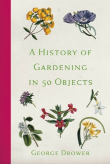 A History of Gardening in 50 Objects, Hardback Book