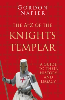 The A-Z of the Knights Templar: Classic Histories Series : A Guide to Their History and Legacy, Paperback / softback Book