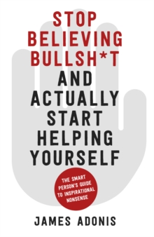Stop Believing Bullshit and Actually Start Helping Yourself : A Smart Person's Guide to Inspirational Nonsense, Paperback / softback Book