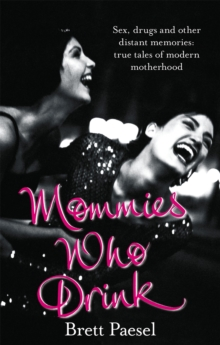 Mommies Who Drink : Sex, Drugs and Other Distant Memories of an Ordinary Mom, Paperback Book