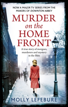 Murder on the Home Front : A True Story of Morgues, Murderers and Mysteries in the Blitz, Paperback Book