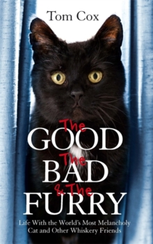 The Good, the Bad and the Furry : Life with the World's Most Melancholy Cat and Other Whiskery Friends, Paperback Book