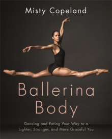 Ballerina Body : Dancing and Eating Your Way to a Lighter, Stronger, and More Graceful You, Paperback / softback Book