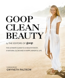 Goop Clean Beauty : The Ultimate Guide to a Healthy Body, a Natural Glow and a Happy, Mindful Life, Hardback Book