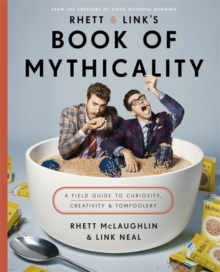 Rhett & Link's Book of Mythicality : A Field Guide to Curiosity, Creativity, and Tomfoolery, Hardback Book