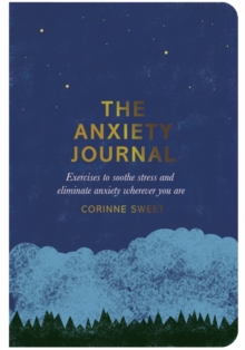 The Anxiety Journal : Exercises to soothe stress and eliminate anxiety wherever you are, Paperback / softback Book