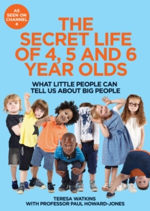 The Secret Life of 4, 5 and 6 Year Olds : What Little People Can Tell Us About Big People, Hardback Book