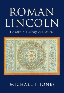 Roman Lincoln : Conquest, Colony & Capital, Paperback / softback Book