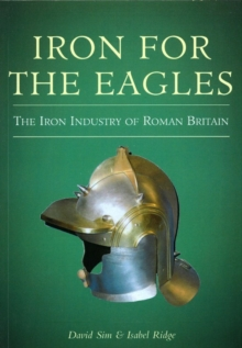 Iron for the Eagles : The Iron Industry of Roman Britain, Paperback / softback Book
