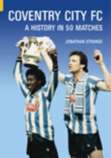 Coventry City FC : A History in 50 Matches, Paperback / softback Book