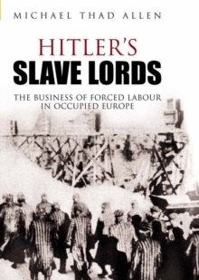 Hitler's Slave Lords : The Business of Forced Labour in Occupied Europe, Hardback Book