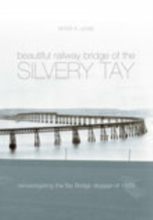 The Beautiful Railway Bridge of the Silvery Tay : Reinvestigating the Tay Bridge Disaster of 1879, Paperback / softback Book