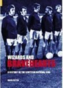 Wizards and Bravehearts : A History of the Scottish National Side, Paperback / softback Book