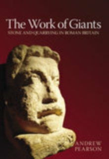 The Work of Giants : Stone and Quarrying in Roman Britain, Paperback / softback Book