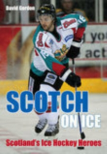 Scotch on Ice : Scotland's Ice Hockey Heroes, Paperback / softback Book