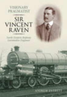 Visionary Pragmatist: Sir Vincent Raven : North Eastern Railway Locomotive Engineer, Paperback / softback Book