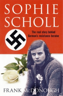 Sophie Scholl : The Real Story of the Woman Who Defied Hitler, Hardback Book