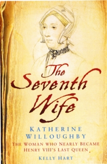 The Seventh Wife of Henry VIII : Katherine Willoughby: The Woman Who Almost Became His Last Queen, Hardback Book