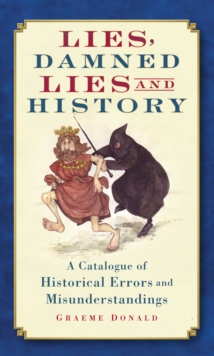 Lies, Damned Lies and History : A Catalogue of Historical Errors and Misunderstandings, Paperback Book