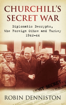 Churchill's Secret War : Diplomatic Decrypts, the Foreign Office and Turkey 1942-44, Paperback / softback Book