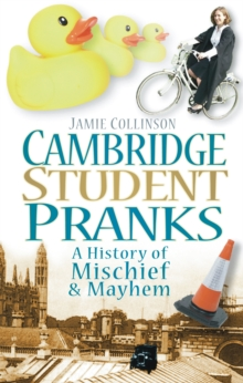 Cambridge Student Pranks : A History of Mischief & Mayhem, Paperback / softback Book