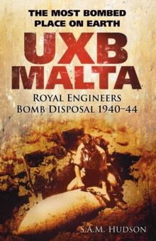 UXB Malta: Royal Engineers Bomb Disposal 1940-44 : The Most Bombed Place on Earth, Hardback Book