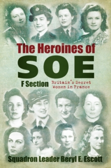 The Heroines of SOE : F Section, Britain's Secret Women in France, Hardback Book