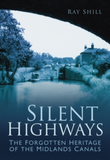 Silent Highways : The Forgotten Heritage of the Midlands Canals, Paperback / softback Book