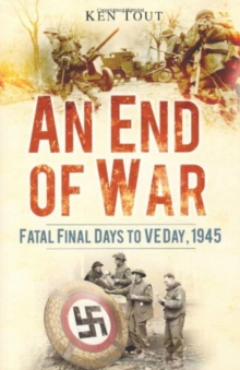 An End of War : Fatal Final Days to VE Day, 1945, Hardback Book
