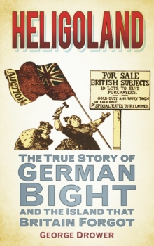 Heligoland : The True Story of German Bight and the Island that Britain Forgot, Paperback / softback Book