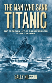 The Man Who Sank Titanic : The Troubled Life of Quartermaster Robert Hichens, Paperback Book