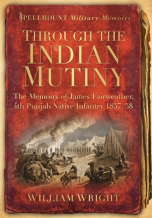 Through the Indian Mutiny : The Memoirs of James Fairweather, 4th Pubjab Native Infantry 1857-58, Paperback / softback Book