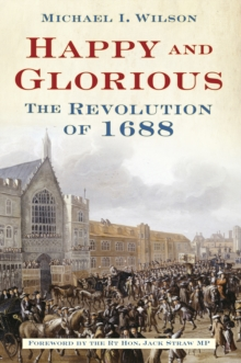 Happy and Glorious : The Revolution of 1688, Hardback Book