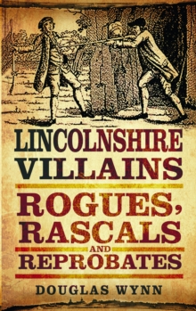 Lincolnshire Villains : Rogues, Rascals and Reprobates, Paperback / softback Book