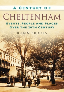 A Century of Cheltenham : Events, People and Places Over the 20th Century, Paperback / softback Book