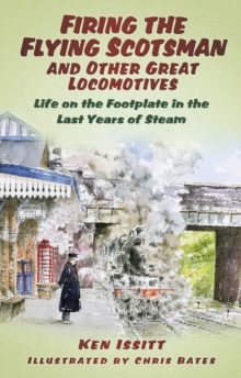 Firing the Flying Scotsman and Other Great Locomotives : Life on the Footplate in the Last Years of Steam, Paperback / softback Book