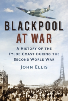 Blackpool at War : A History of the Fylde Coast during the Second World War, Paperback / softback Book