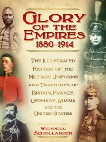 The Glory of the Empires 1880-1914 : The Illustrated History of the Uniforms and Traditions of Britain, France, Germany, Russia and the United States, Hardback Book