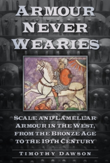 'Armour Never Wearies' : Scale and Lamellar Armour in the West, from the the Bronze Age to the 19th Century, Paperback Book