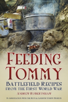 Feeding Tommy : Battlefield Recipes from the First World War, Paperback Book