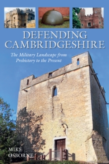 Defending Cambridgeshire : The Military Landscape from Prehistory to Present, Paperback / softback Book